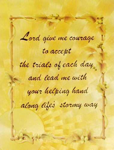 Lord give me courage to accept the trials of each day ...
